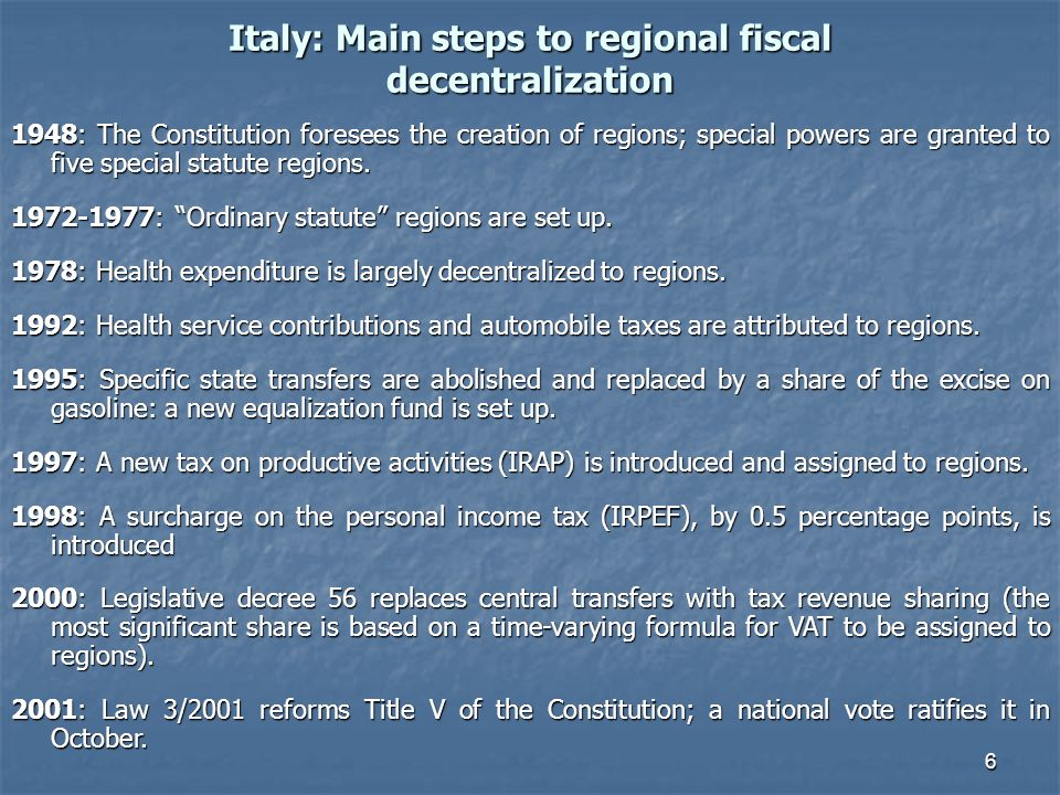 6 Italy: Main steps to regional fiscal decentralization 1948: The Constitution foresees the creation of regions; special powers are granted to five special statute regions.