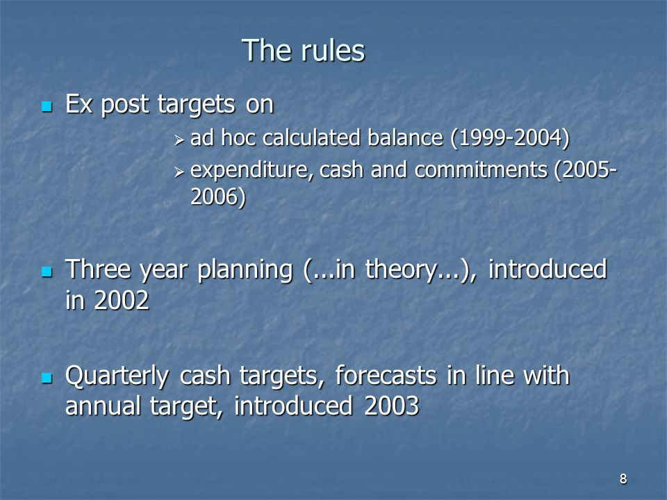 8 The rules Ex post targets on Ex post targets on  ad hoc calculated balance (1999-2004)  expenditure, cash and commitments (2005- 2006) Three year planning (...in theory...), introduced in 2002 Three year planning (...in theory...), introduced in 2002 Quarterly cash targets, forecasts in line with annual target, introduced 2003 Quarterly cash targets, forecasts in line with annual target, introduced 2003