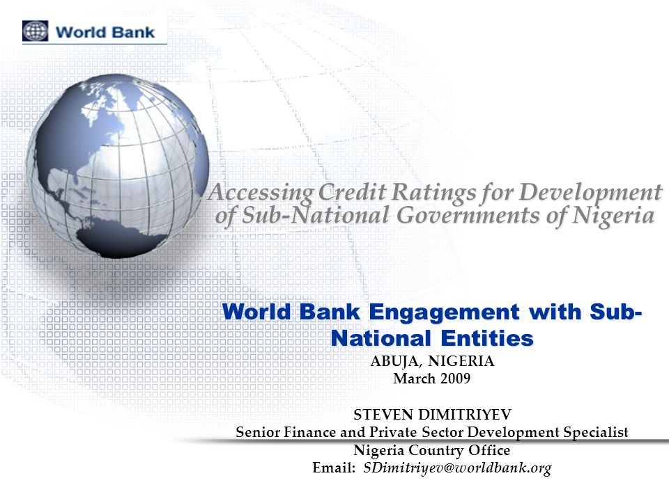 Accessing Credit Ratings for Development of Sub-National Governments of Nigeria World Bank Engagement with Sub- National Entities ABUJA, NIGERIA March 2009 STEVEN DIMITRIYEV Senior Finance and Private Sector Development Specialist Nigeria Country Office Email: SDimitriyev@worldbank.org