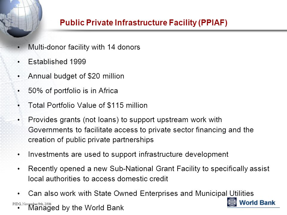 PIDG, November 9th, 2006 Public Private Infrastructure Facility (PPIAF) Multi-donor facility with 14 donors Established 1999 Annual budget of $20 million 50% of portfolio is in Africa Total Portfolio Value of $115 million Provides grants (not loans) to support upstream work with Governments to facilitate access to private sector financing and the creation of public private partnerships Investments are used to support infrastructure development Recently opened a new Sub-National Grant Facility to specifically assist local authorities to access domestic credit Can also work with State Owned Enterprises and Municipal Utilities Managed by the World Bank