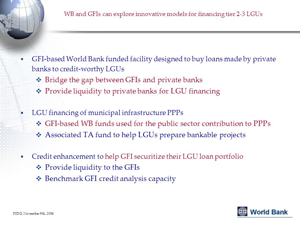 PIDG, November 9th, 2006 WB and GFIs can explore innovative models for financing tier 2-3 LGUs  GFI-based World Bank funded facility designed to buy loans made by private banks to credit-worthy LGUs  Bridge the gap between GFIs and private banks  Provide liquidity to private banks for LGU financing  LGU financing of municipal infrastructure PPPs  GFI-based WB funds used for the public sector contribution to PPPs  Associated TA fund to help LGUs prepare bankable projects  Credit enhancement to help GFI securitize their LGU loan portfolio  Provide liquidity to the GFIs  Benchmark GFI credit analysis capacity