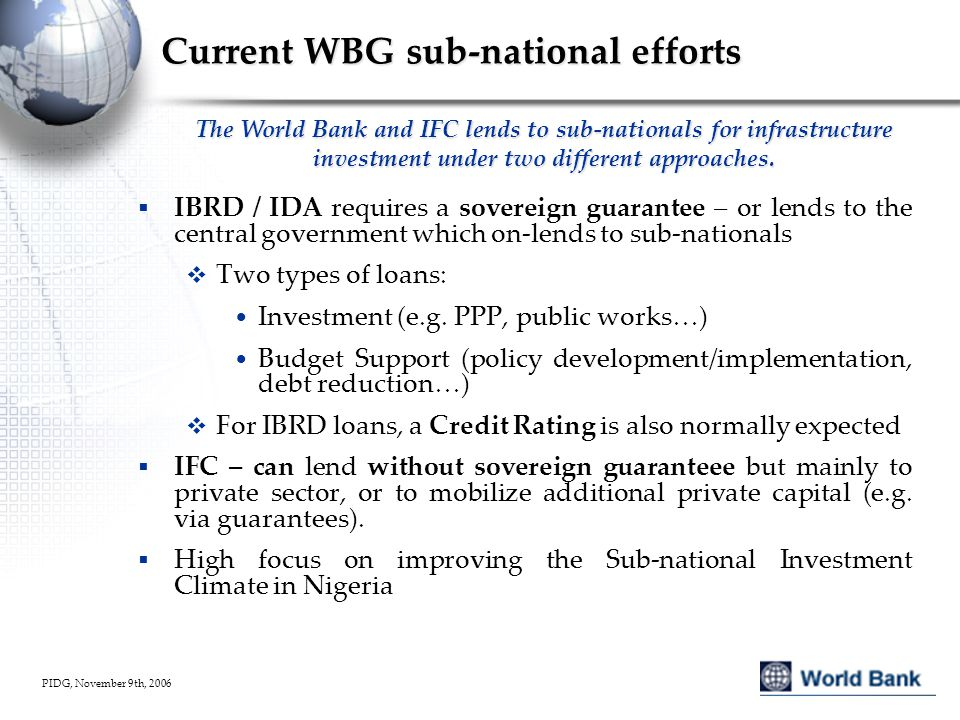 PIDG, November 9th, 2006 DRM financing framework Source: Financial and Private Sector Development/ Financial Markets Networks World Bank, 2008 Reserves Contingent Loans Insurance/ Reinsurance Insurance Linked Securities (e.g., CAT bonds) Retention Risk Transfer ProbabilityInstrumentSeverity Low High Low