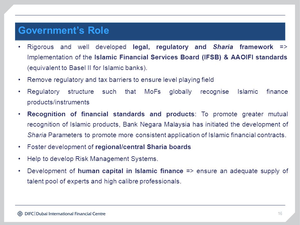16 Government's Role Rigorous and well developed legal, regulatory and Sharia framework => Implementation of the Islamic Financial Services Board (IFS