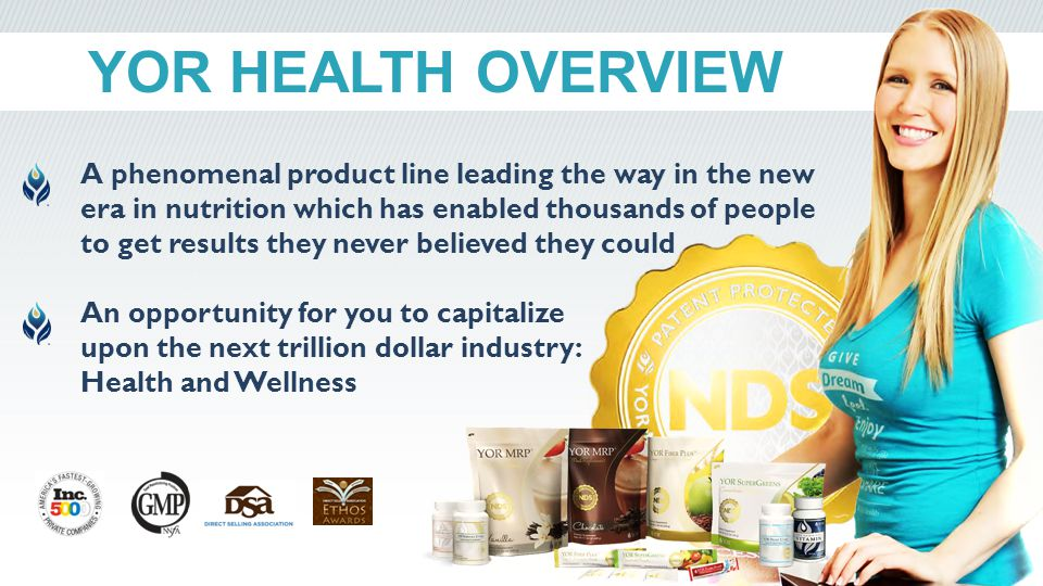 YOR HEALTH OVERVIEW A phenomenal product line leading the way in the new era in nutrition which has enabled thousands of people to get results they never believed they could An opportunity for you to capitalize upon the next trillion dollar industry: Health and Wellness