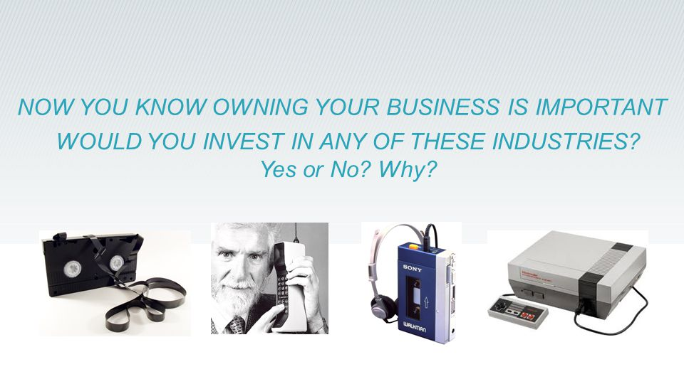 WOULD YOU INVEST IN ANY OF THESE INDUSTRIES? Yes or No? Why? NOW YOU KNOW OWNING YOUR BUSINESS IS IMPORTANT