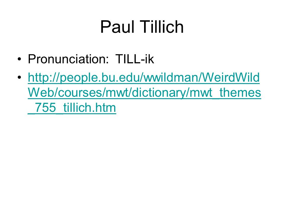 Paul Tillich Pronunciation: TILL-ik http://people.bu.edu/wwildman/WeirdWild Web/courses/mwt/dictionary/mwt_themes _755_tillich.htmhttp://people.bu.edu/wwildman/WeirdWild Web/courses/mwt/dictionary/mwt_themes _755_tillich.htm