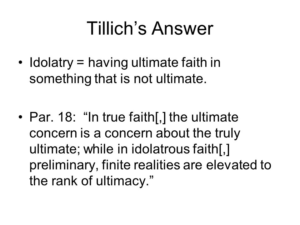 Tillich's Answer Idolatry = having ultimate faith in something that is not ultimate.
