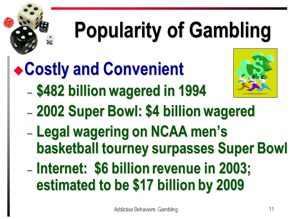 Popularity of Gambling u Costly and Convenient – $482 billion wagered in 1994 – 2002 Super Bowl: $4 billion wagered – Legal wagering on NCAA men's basketball tourney surpasses Super Bowl – Internet: $6 billion revenue in 2003; estimated to be $17 billion by 2009 11Addictive Behaviors: Gambling