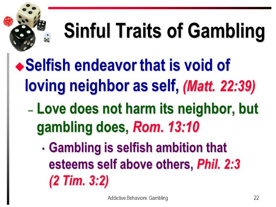 Sinful Traits of Gambling u Selfish endeavor that is void of loving neighbor as self, (Matt.