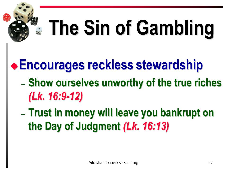 The Sin of Gambling u Encourages reckless stewardship – Show ourselves unworthy of the true riches (Lk.