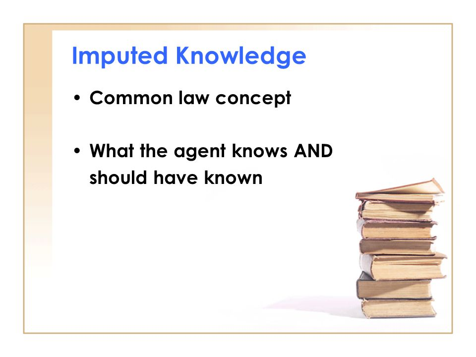 Imputed Knowledge Common law concept What the agent knows AND should have known