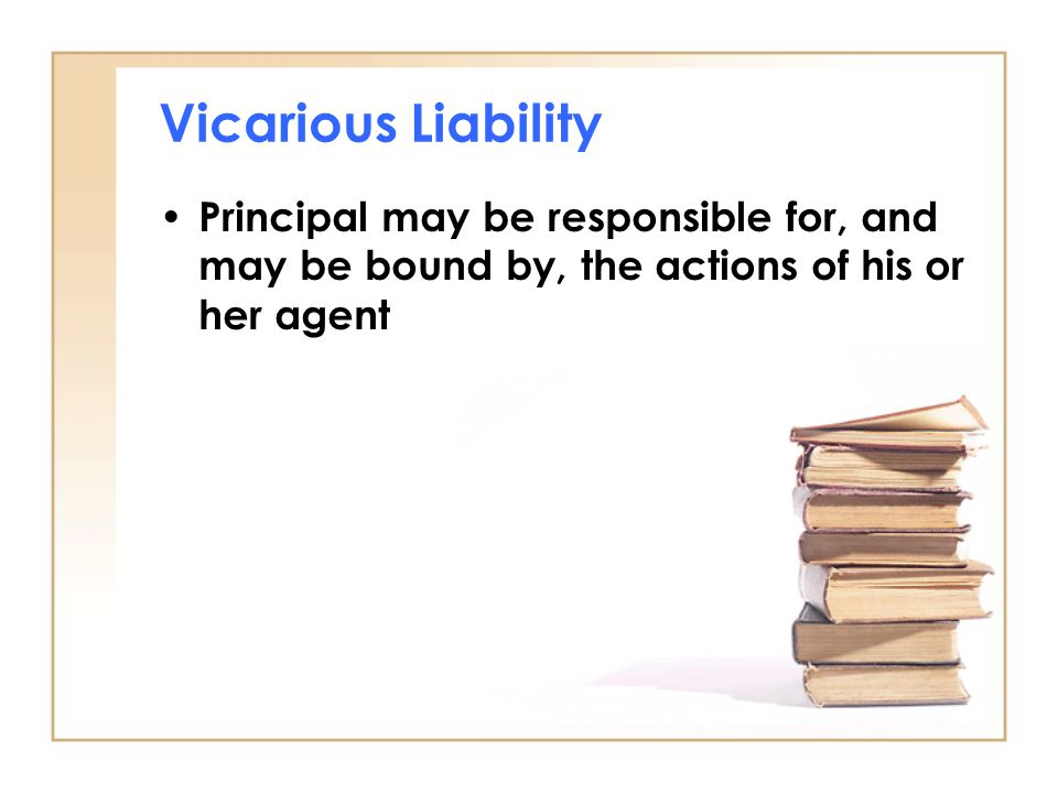 Vicarious Liability Principal may be responsible for, and may be bound by, the actions of his or her agent