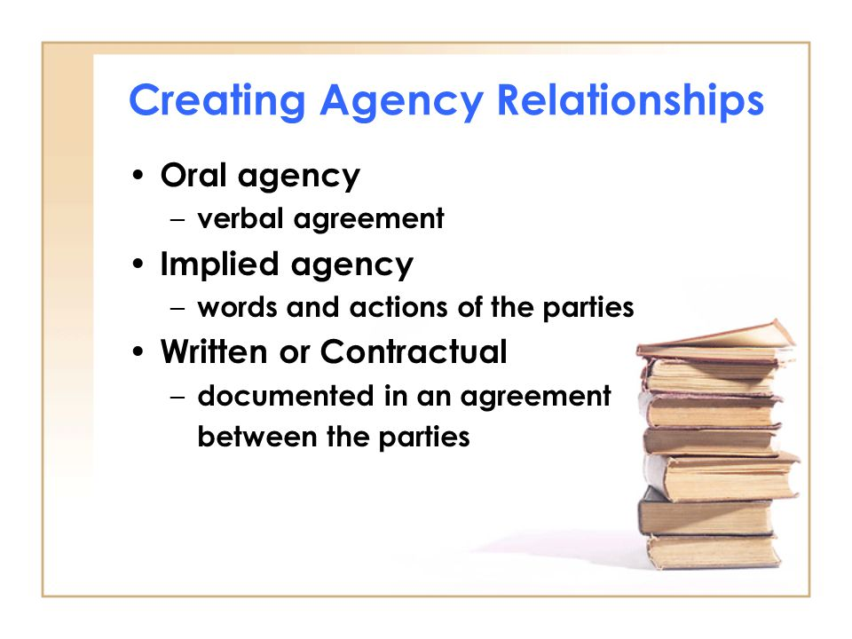 Creating Agency Relationships Oral agency – verbal agreement Implied agency – words and actions of the parties Written or Contractual – documented in an agreement between the parties