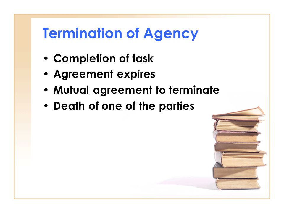 Termination of Agency Completion of task Agreement expires Mutual agreement to terminate Death of one of the parties