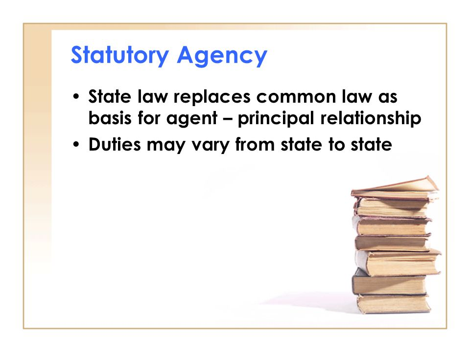 Statutory Agency State law replaces common law as basis for agent – principal relationship Duties may vary from state to state