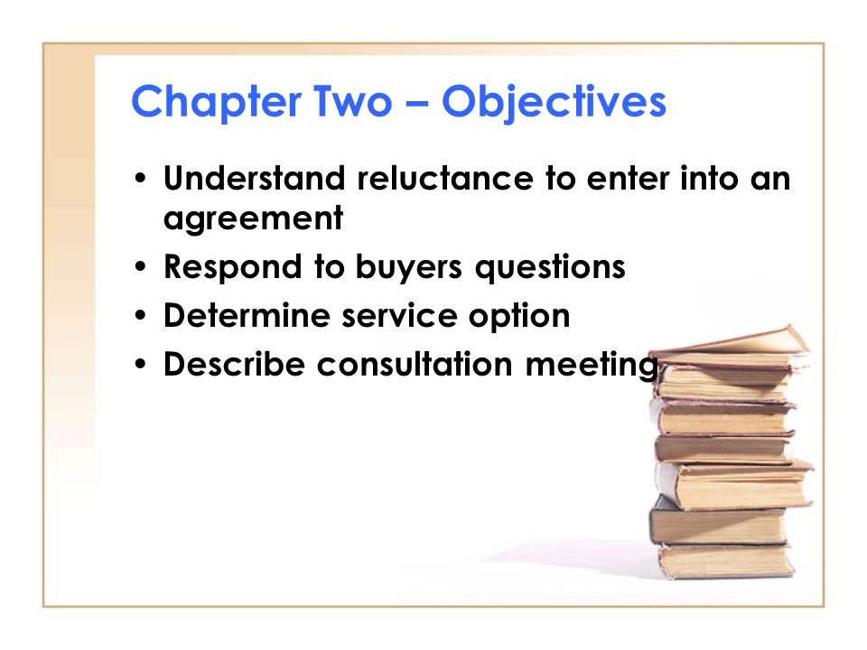 Chapter Two – Objectives Understand reluctance to enter into an agreement Respond to buyers questions Determine service option Describe consultation m
