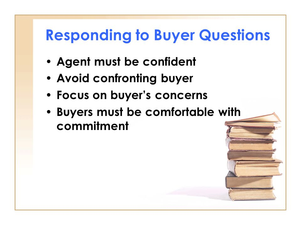 Responding to Buyer Questions Agent must be confident Avoid confronting buyer Focus on buyer's concerns Buyers must be comfortable with commitment