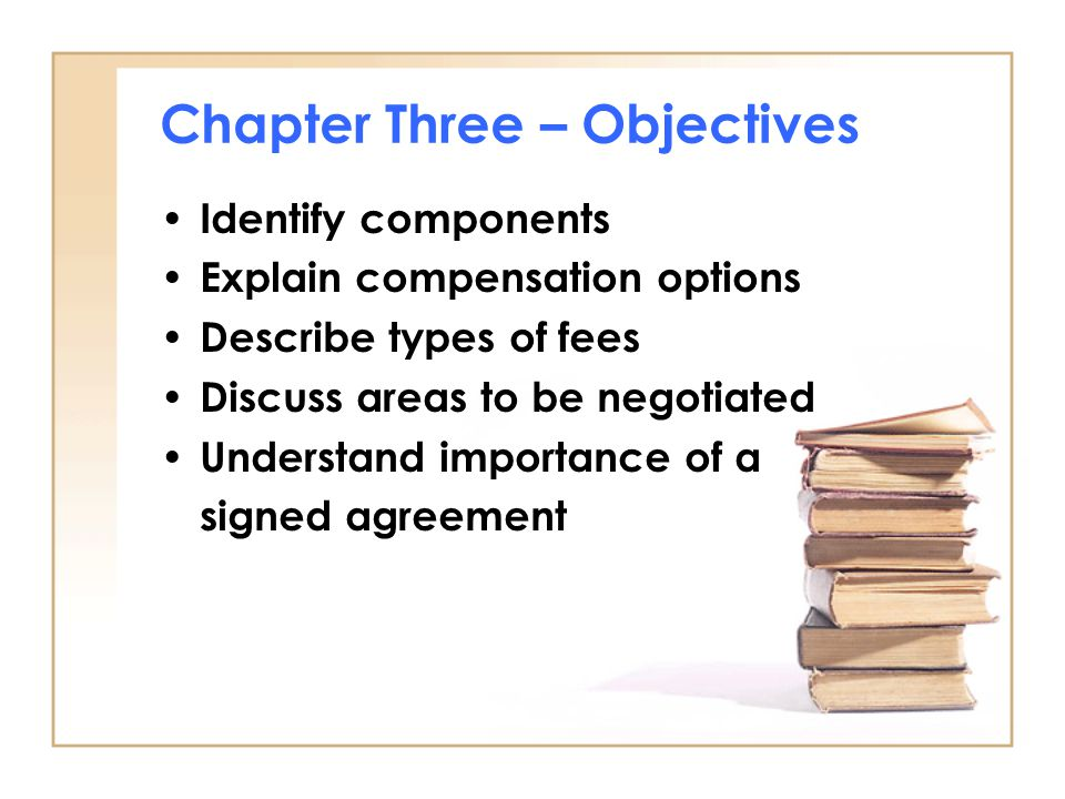 Chapter Three – Objectives Identify components Explain compensation options Describe types of fees Discuss areas to be negotiated Understand importance of a signed agreement