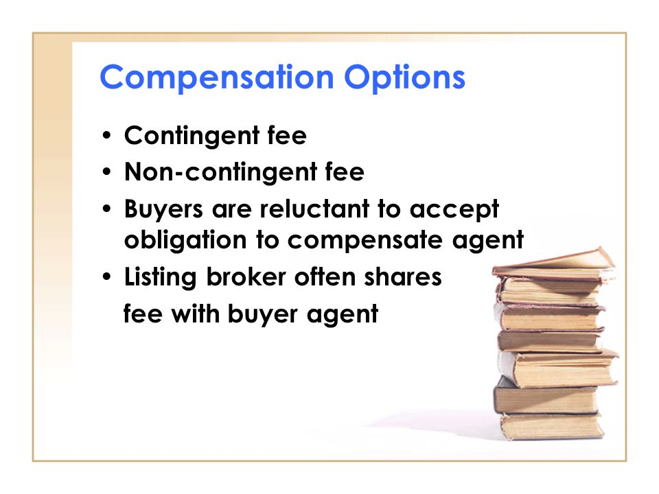 Compensation Options Contingent fee Non-contingent fee Buyers are reluctant to accept obligation to compensate agent Listing broker often shares fee w