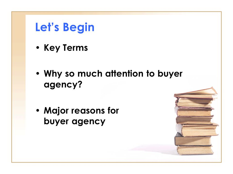 Let's Begin Key Terms Why so much attention to buyer agency Major reasons for buyer agency