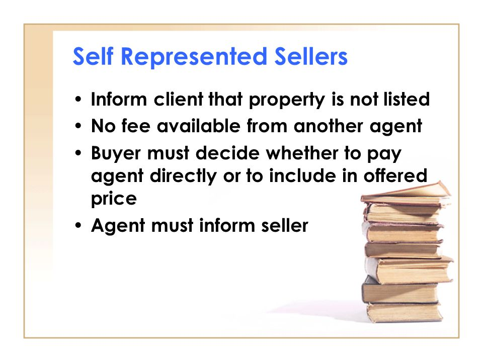 Self Represented Sellers Inform client that property is not listed No fee available from another agent Buyer must decide whether to pay agent directly or to include in offered price Agent must inform seller