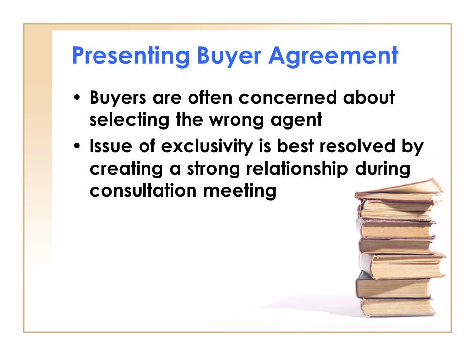 Presenting Buyer Agreement Buyers are often concerned about selecting the wrong agent Issue of exclusivity is best resolved by creating a strong relat