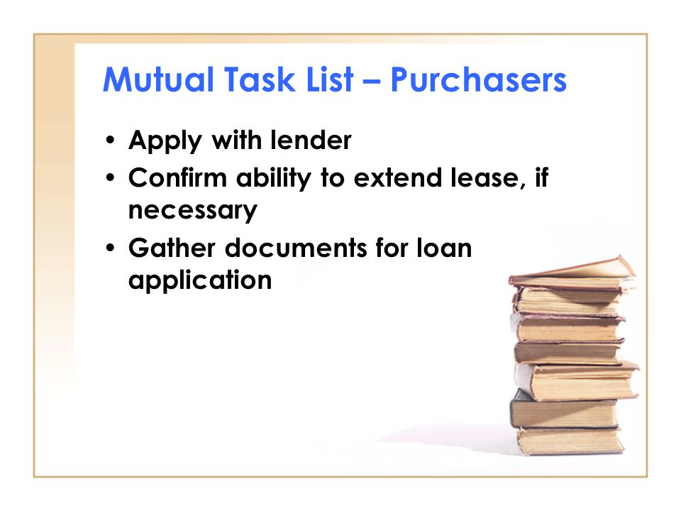 Mutual Task List – Purchasers Apply with lender Confirm ability to extend lease, if necessary Gather documents for loan application