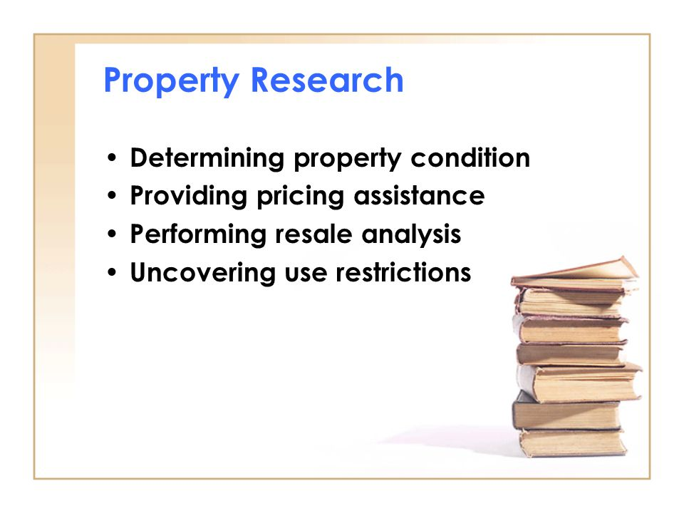 Property Research Determining property condition Providing pricing assistance Performing resale analysis Uncovering use restrictions