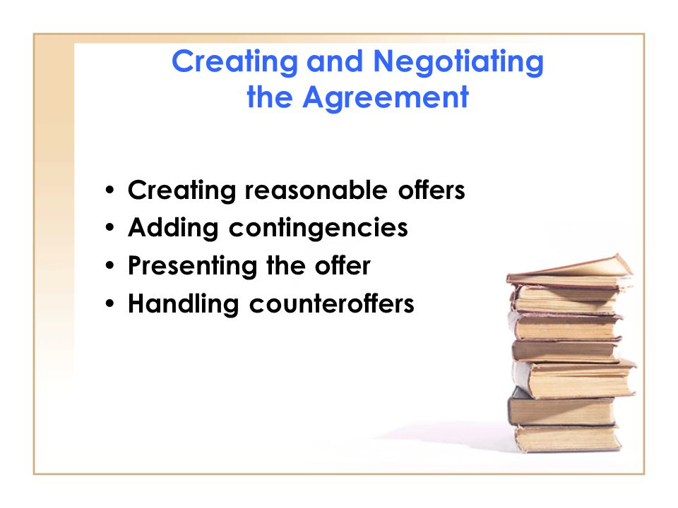 Creating and Negotiating the Agreement Creating reasonable offers Adding contingencies Presenting the offer Handling counteroffers