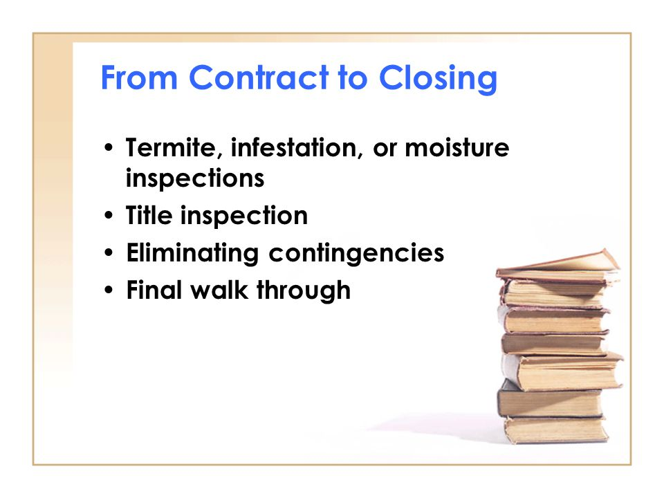 From Contract to Closing Termite, infestation, or moisture inspections Title inspection Eliminating contingencies Final walk through