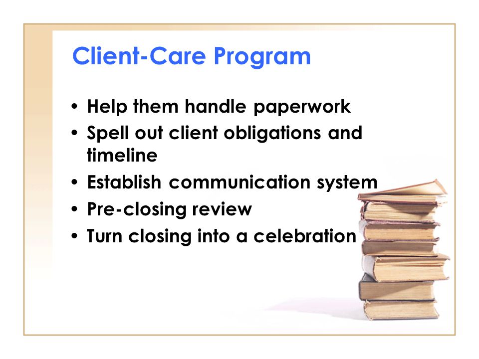 Client-Care Program Help them handle paperwork Spell out client obligations and timeline Establish communication system Pre-closing review Turn closing into a celebration