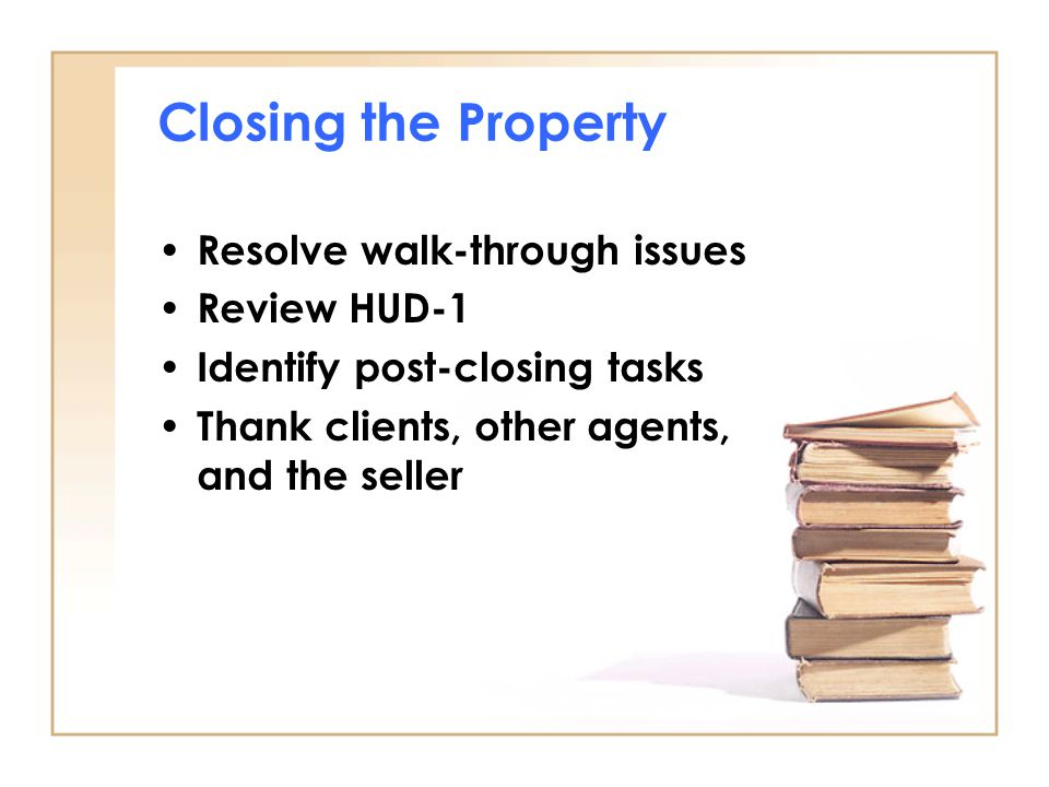 Closing the Property Resolve walk-through issues Review HUD-1 Identify post-closing tasks Thank clients, other agents, and the seller