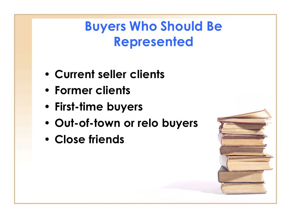 Buyers Who Should Be Represented Current seller clients Former clients First-time buyers Out-of-town or relo buyers Close friends