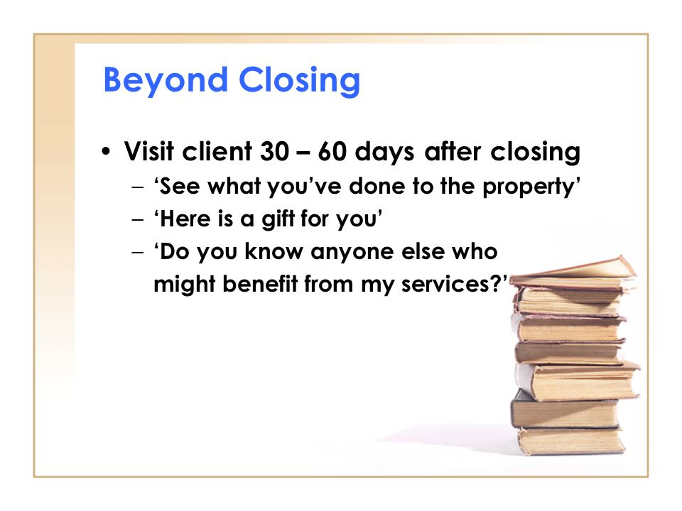 Beyond Closing Visit client 30 – 60 days after closing – 'See what you've done to the property' – 'Here is a gift for you' – 'Do you know anyone else who might benefit from my services '
