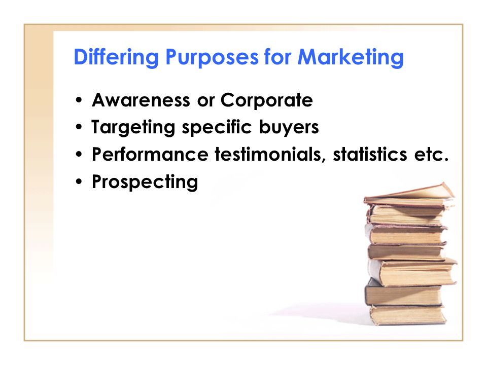 Differing Purposes for Marketing Awareness or Corporate Targeting specific buyers Performance testimonials, statistics etc. Prospecting