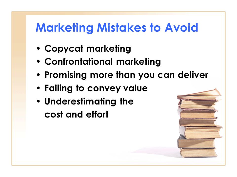 Marketing Mistakes to Avoid Copycat marketing Confrontational marketing Promising more than you can deliver Failing to convey value Underestimating the cost and effort