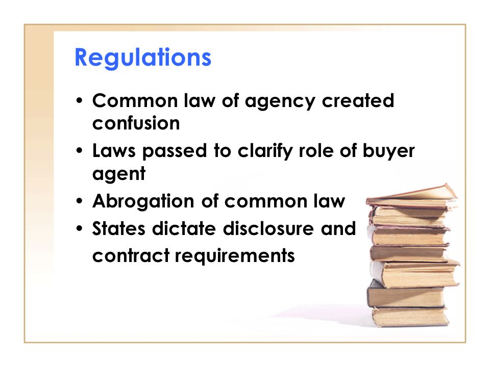 Regulations Common law of agency created confusion Laws passed to clarify role of buyer agent Abrogation of common law States dictate disclosure and c