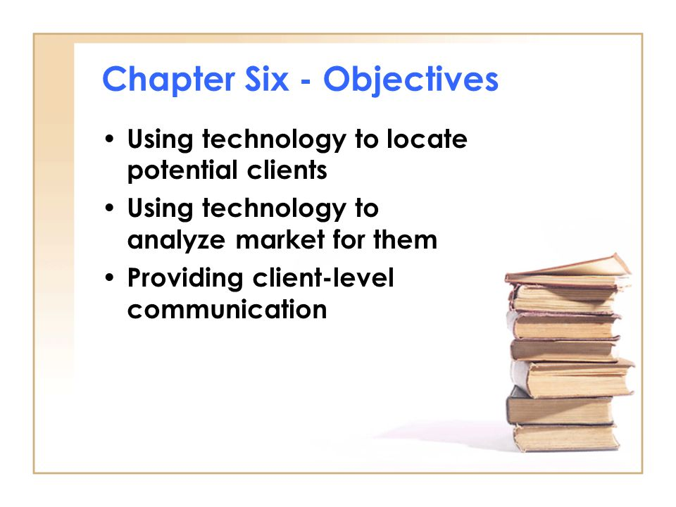 Chapter Six - Objectives Using technology to locate potential clients Using technology to analyze market for them Providing client-level communication