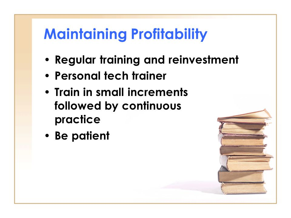 Maintaining Profitability Regular training and reinvestment Personal tech trainer Train in small increments followed by continuous practice Be patient