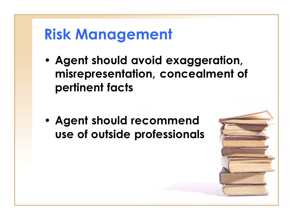 Risk Management Agent should avoid exaggeration, misrepresentation, concealment of pertinent facts Agent should recommend use of outside professionals