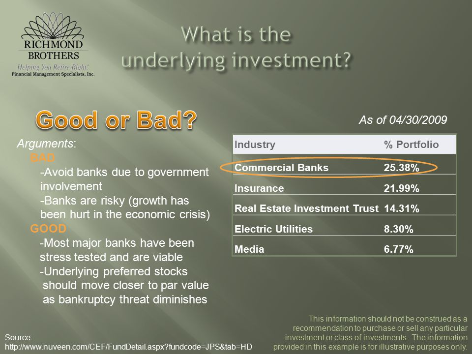 As of 04/30/2009 Industry% Portfolio Commercial Banks25.38% Insurance21.99% Real Estate Investment Trust14.31% Electric Utilities8.30% Media6.77% Arguments: BAD -Avoid banks due to government involvement -Banks are risky (growth has been hurt in the economic crisis) GOOD -Most major banks have been stress tested and are viable -Underlying preferred stocks should move closer to par value as bankruptcy threat diminishes Source: http://www.nuveen.com/CEF/FundDetail.aspx fundcode=JPS&tab=HD This information should not be construed as a recommendation to purchase or sell any particular investment or class of investments.