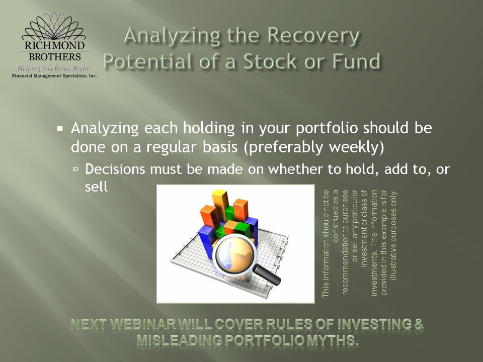  Analyzing each holding in your portfolio should be done on a regular basis (preferably weekly)  Decisions must be made on whether to hold, add to, or sell This information should not be construed as a recommendation to purchase or sell any particular investment or class of investments.