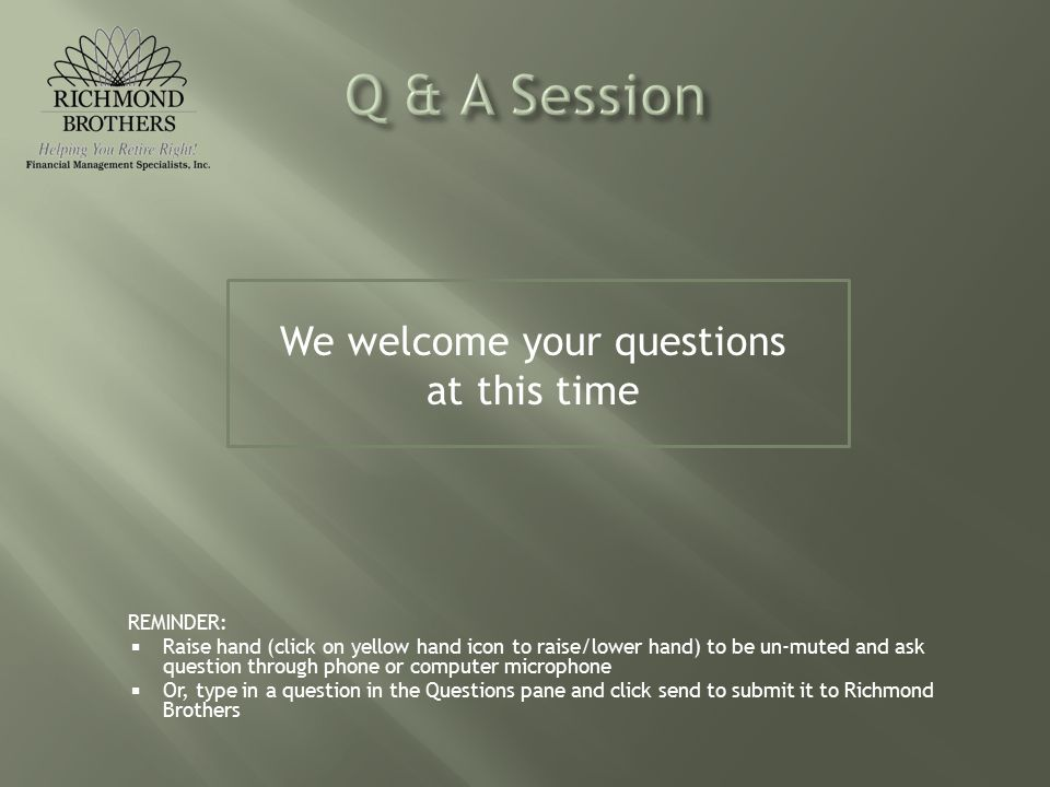 We welcome your questions at this time REMINDER:  Raise hand (click on yellow hand icon to raise/lower hand) to be un-muted and ask question through phone or computer microphone  Or, type in a question in the Questions pane and click send to submit it to Richmond Brothers