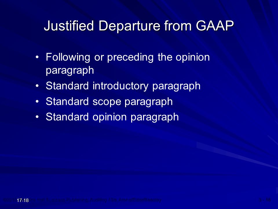 ©2010 Prentice Hall Business Publishing, Auditing 13/e, Arens/Elder/Beasley 3 - 18 17-18 Justified Departure from GAAP Following or preceding the opinion paragraph Standard introductory paragraph Standard scope paragraph Standard opinion paragraph