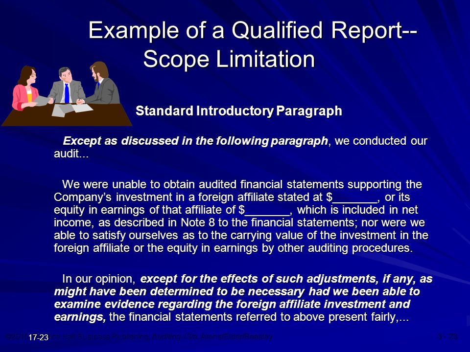©2010 Prentice Hall Business Publishing, Auditing 13/e, Arens/Elder/Beasley 3 - 23 17-23 Example of a Qualified Report-- Scope Limitation Standard Introductory Paragraph Except as discussed in the following paragraph, we conducted our audit...