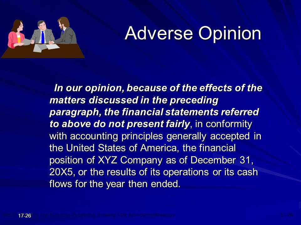 ©2010 Prentice Hall Business Publishing, Auditing 13/e, Arens/Elder/Beasley 3 - 26 17-26 Adverse Opinion In our opinion, because of the effects of the matters discussed in the preceding paragraph, the financial statements referred to above do not present fairly, in conformity with accounting principles generally accepted in the United States of America, the financial position of XYZ Company as of December 31, 20X5, or the results of its operations or its cash flows for the year then ended.