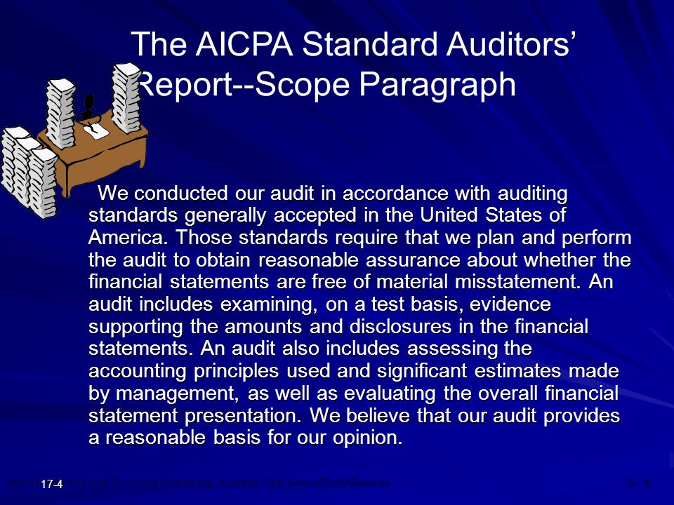 ©2010 Prentice Hall Business Publishing, Auditing 13/e, Arens/Elder/Beasley 3 - 4 17-4 We conducted our audit in accordance with auditing standards generally accepted in the United States of America.