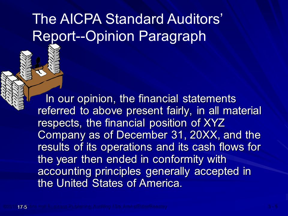 ©2010 Prentice Hall Business Publishing, Auditing 13/e, Arens/Elder/Beasley 3 - 5 17-5 In our opinion, the financial statements referred to above present fairly, in all material respects, the financial position of XYZ Company as of December 31, 20XX, and the results of its operations and its cash flows for the year then ended in conformity with accounting principles generally accepted in the United States of America.