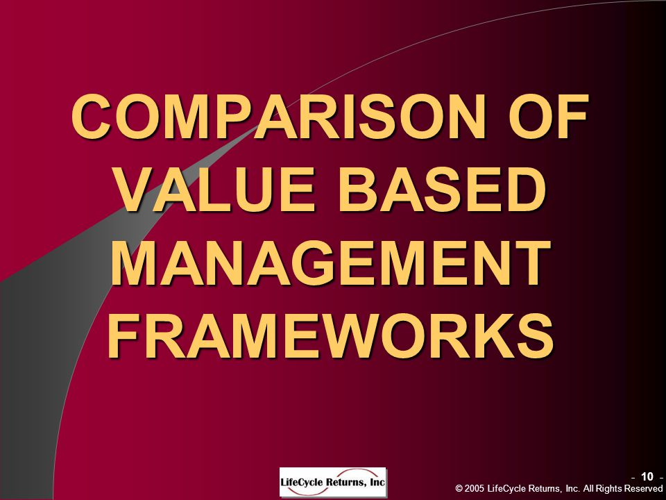 - 10 - © 2005 LifeCycle Returns, Inc. All Rights Reserved COMPARISON OF VALUE BASED MANAGEMENT FRAMEWORKS