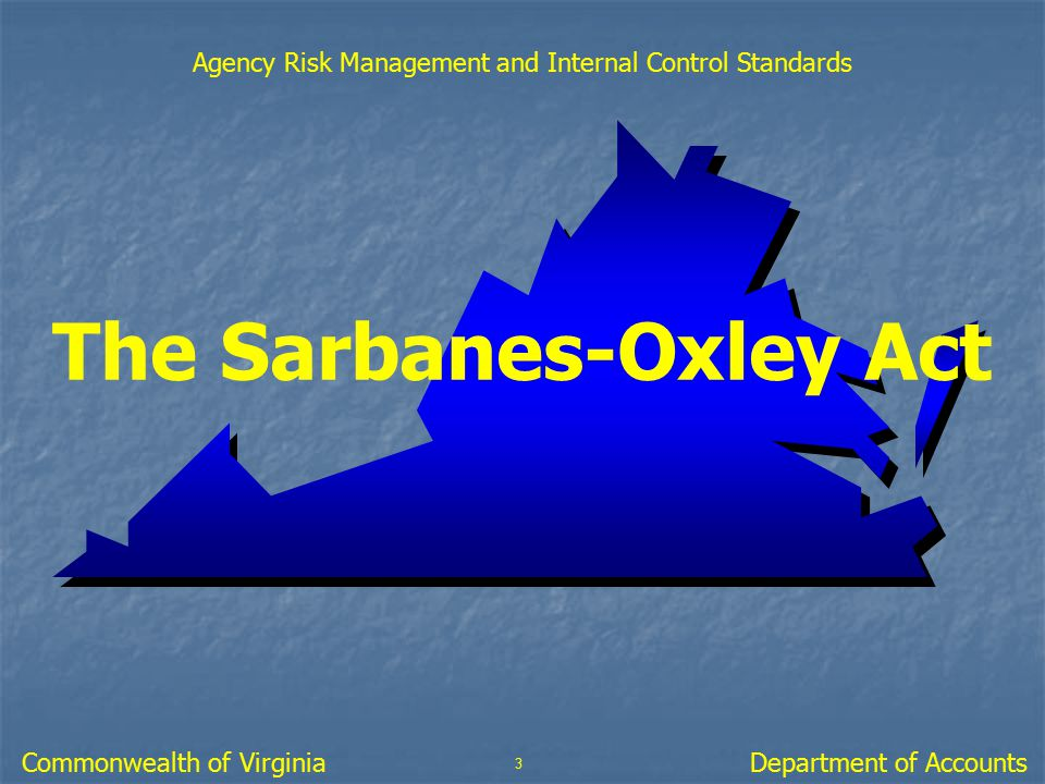The Sarbanes-Oxley Act 3 Department of AccountsCommonwealth of Virginia Agency Risk Management and Internal Control Standards